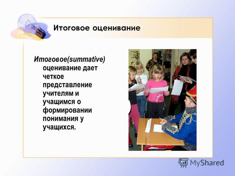 Итоговое оценивание Итоговое(summative) оценивание дает четкое представление учителям и учащимся о формировании понимания у учащихся.