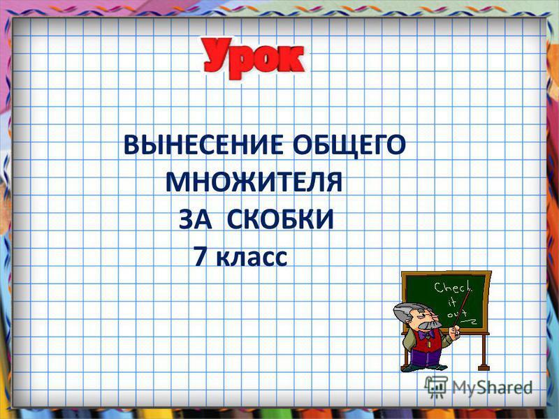 ВЫНЕСЕНИЕ ОБЩЕГО МНОЖИТЕЛЯ ЗА СКОБКИ 7 класс
