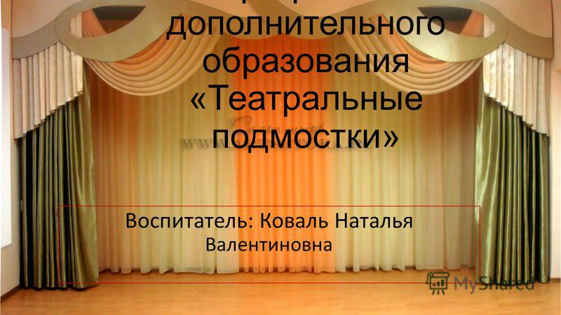 Программа дополнительного образования «Театральные подмостки» Воспитатель: Коваль Наталья Валентиновна