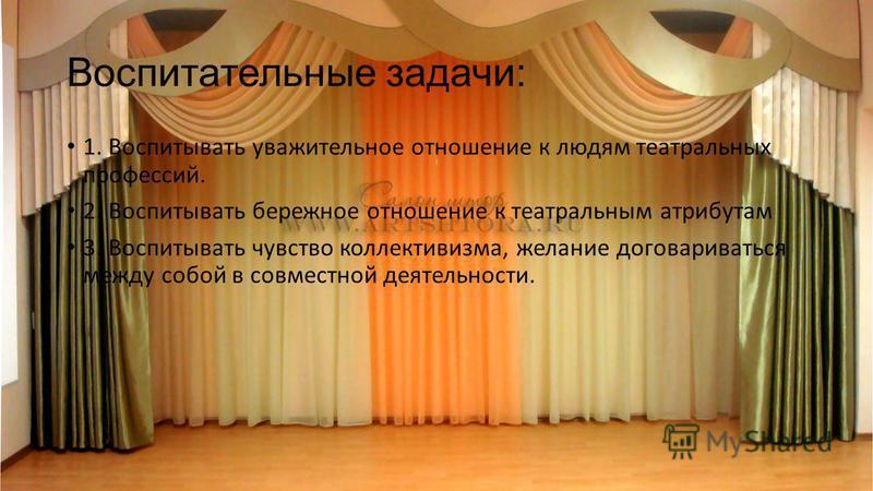 Воспитательные задачи: 1. Воспитывать уважительное отношение к людям театральных профессий. 2. Воспитывать бережное отношение к театральным атрибутам 3. Воспитывать чувство коллективизма, желание договариваться между собой в совместной деятельности.