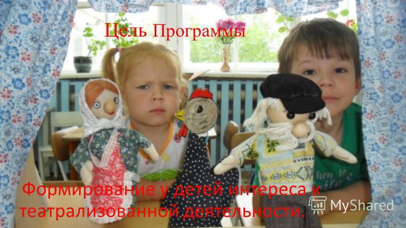Цель Программы Формирование у детей интереса к театрализованной деятельности.
