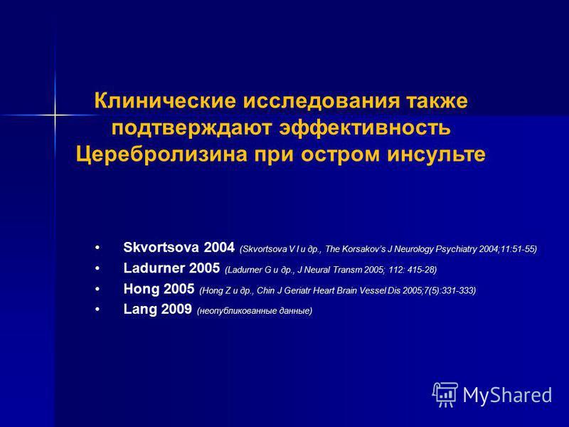 Клинические исследования также подтверждают эффективность Церебролизина при остром инсульте Skvortsova 2004 (Skvortsova V I и др., The Korsakovs J Neurology Psychiatry 2004;11:51-55) Ladurner 2005 (Ladurner G и др., J Neural Transm 2005; 112: 415-28)
