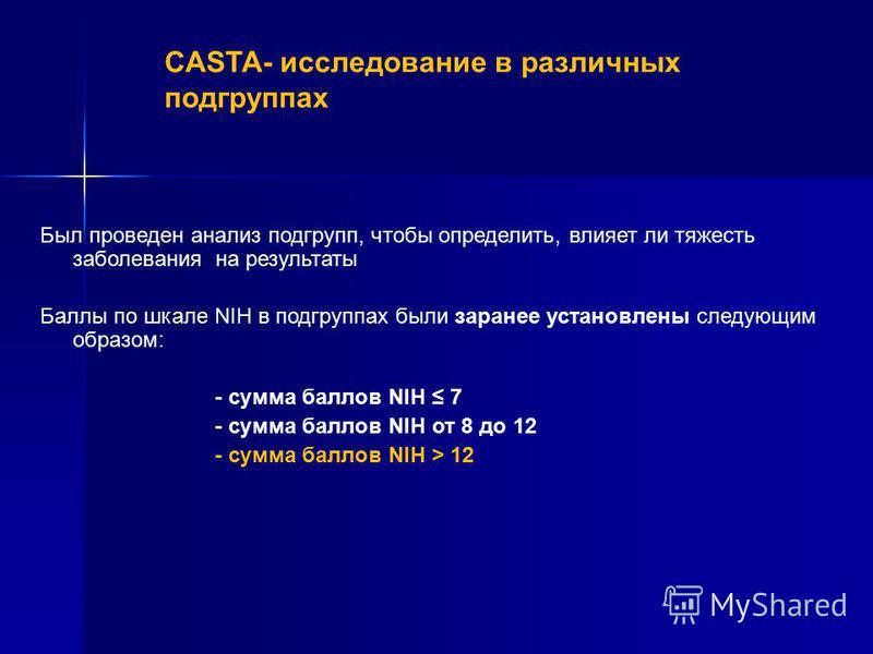 Был проведен анализ подгрупп, чтобы определить, влияет ли тяжесть заболевания на результаты Баллы по шкале NIH в подгруппах были заранее установлены следующим образом: - сумма баллов NIH 7 - сумма баллов NIH от 8 до 12 - сумма баллов NIH > 12 CASTA –