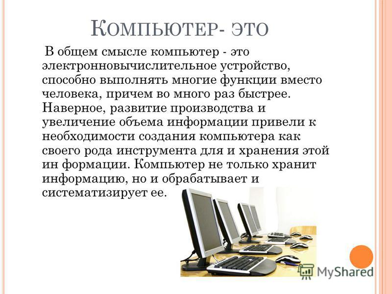 К ОМПЬЮТЕР - ЭТО В общем смысле компьютер - это электронно вычислительное устройство, способно выполнять многие функции вместо человека, причем во много раз быстрее. Наверное, развитие производства и увеличение объема информации привели к необходимос