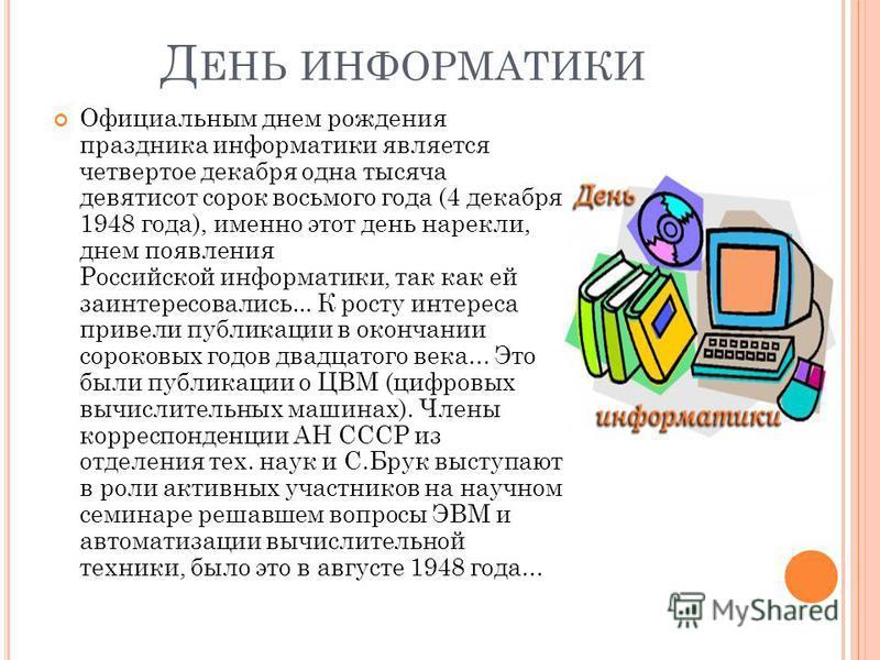 Д ЕНЬ ИНФОРМАТИКИ Официальным днем рождения праздника информатики является четвертое декабря одна тысяча девятисот сорок восьмого года (4 декабря 1948 года), именно этот день нарекли, днем появления Российской информатики, так как ей заинтересовались