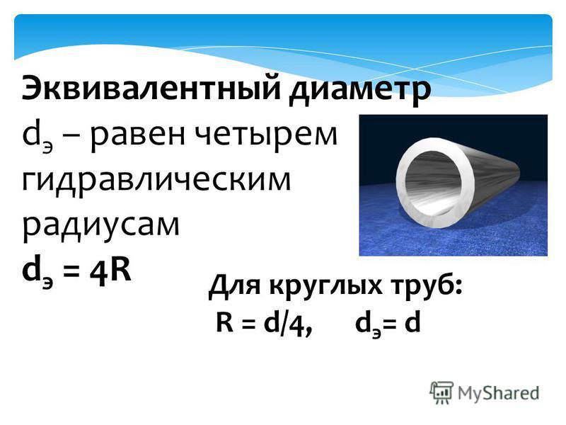 Эквивалентный диаметр d э – равен четырем гидравлическим радиусам d э = 4R Для круглых труб: R = d/4, d э = d