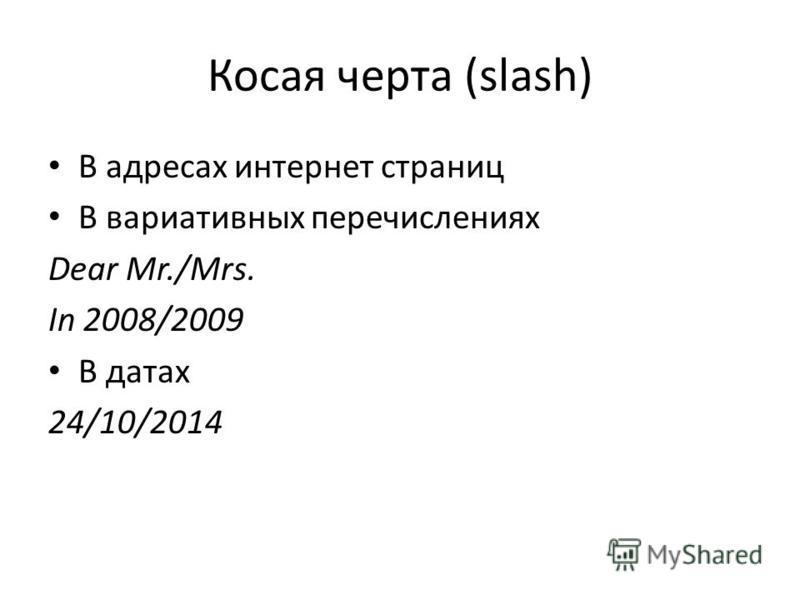 Косая черта (slash) В адресах интернет страниц В вариативных перечислениях Dear Mr./Mrs. In 2008/2009 В датах 24/10/2014