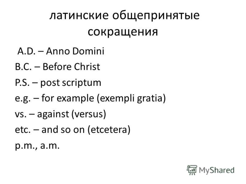 латинские общепринятые сокращения A.D. – Anno Domini B.C. – Before Christ P.S. – post scriptum e.g. – for example (exempli gratia) vs. – against (versus) etc. – and so on (etcetera) p.m., a.m.