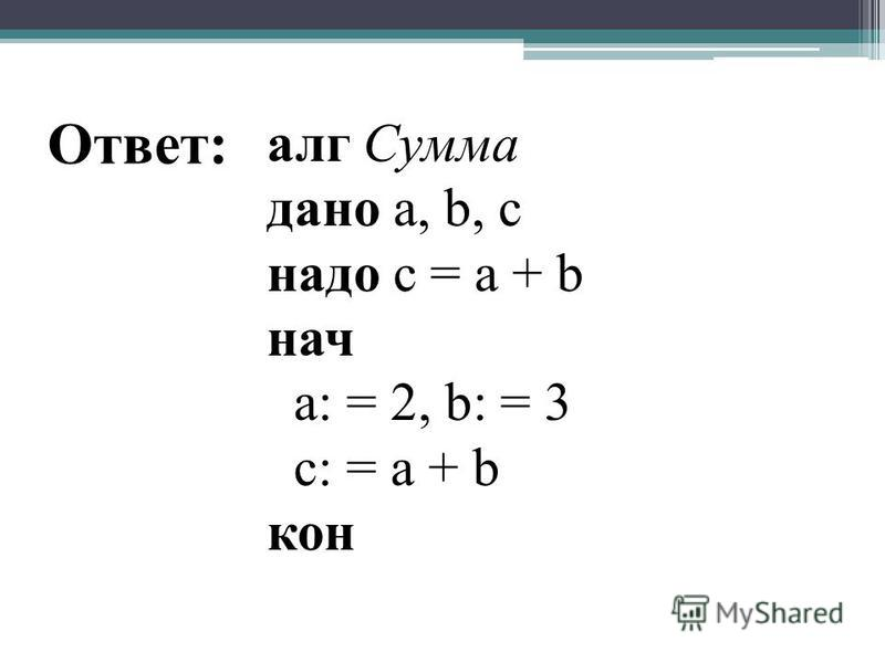 алг Сумма дано а, b, с надо с = а + b нач а: = 2, b: = 3 с: = а + b кон Ответ: