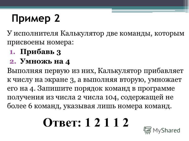 Пример 2 У исполнителя Калькулятор две команды, которым присвоены номера: 1. Прибавь 3 2. Умножь на 4 Выполняя первую из них, Калькулятор прибавляет к числу на экране 3, а выполняя вторую, умножает его на 4. Запишите порядок команд в программе получе