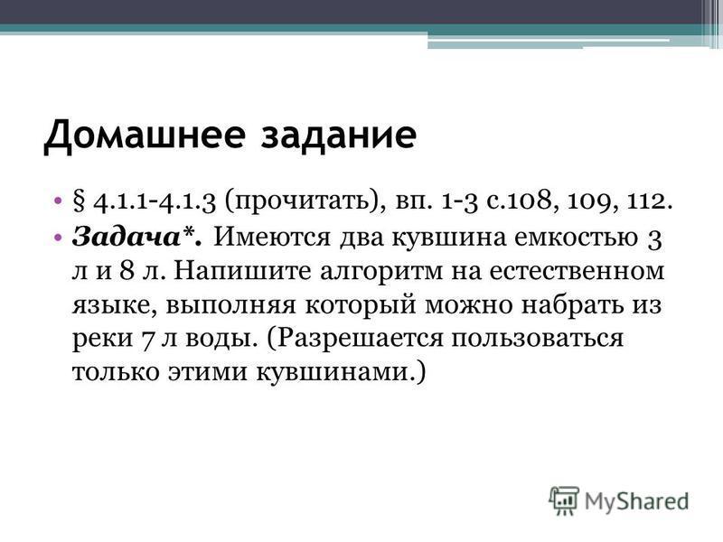 Домашнее задание § 4.1.1-4.1.3 (прочитать), вп. 1-3 с.108, 109, 112. Задача*. Имеются два кувшина емкостью 3 л и 8 л. Напишите алгоритм на естественном языке, выполняя который можно набрать из реки 7 л воды. (Разрешается пользоваться только этими кув