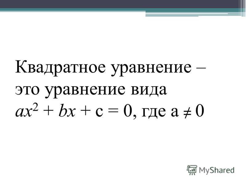 Квадратное уравнение – это уравнение вида ax 2 + bx + c = 0, где a 0