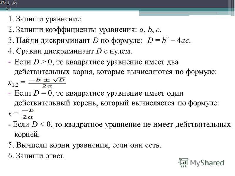1. Запиши уравнение. 2. Запиши коэффициенты уравнения: a, b, c. 3. Найди дискриминант D по формуле: D = b 2 – 4ac. 4. Сравни дискриминант D с нулем. -Если D > 0, то квадратное уравнение имеет два действительных корня, которые вычисляются по формуле: