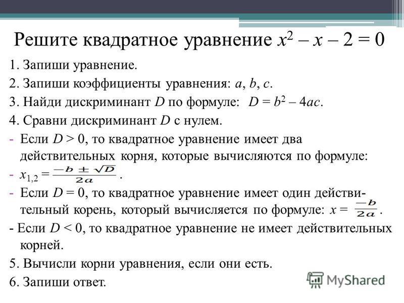 Решите квадратное уравнение х 2 – х – 2 = 0 1. Запиши уравнение. 2. Запиши коэффициенты уравнения: a, b, c. 3. Найди дискриминант D по формуле: D = b 2 – 4ac. 4. Сравни дискриминант D с нулем. -Если D > 0, то квадратное уравнение имеет два действител