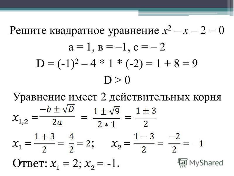 Решите квадратное уравнение х 2 – х – 2 = 0 а = 1, в = –1, с = – 2 D = (-1) 2 – 4 * 1 * (-2) = 1 + 8 = 9 D > 0 Уравнение имеет 2 действительных корня х 1,2 = = = х 1 = ; х 2 = Ответ: х 1 = 2; х 2 = -1.