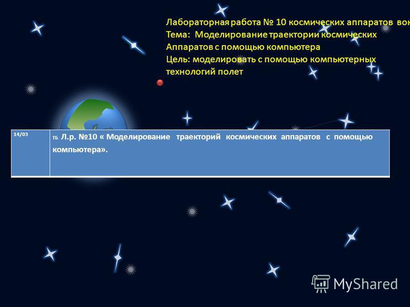 Лабораторная работа 10 космических аппаратов вокруг Земли и Тема: Моделирование траектории космических Аппаратов с помощью компьютера Цель: моделировать с помощью компьютерных технологий полет 14/03 ТБ Л.р. 10 « Моделирование траекторий космических а