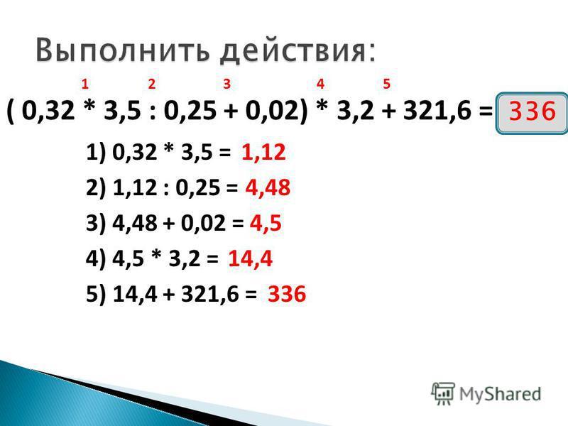 ( 0,32 * 3,5 : 0,25 + 0,02) * 3,2 + 321,6 = 12345 1) 0,32 * 3,5 = 2) 1,12 : 0,25 = 3) 4,48 + 0,02 = 4) 4,5 * 3,2 = 5) 14,4 + 321,6 = 1,12 4,48 4,5 14,4 336