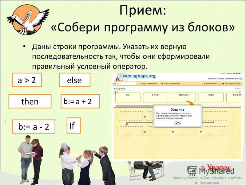 Прием: «Собери программу из блоков» Наумец Светлана Геннадьевна, учитель информатики Даны строки программы. Указать их верную последовательность так, чтобы они сформировали правильный условный оператор. b:= a - 2 If else then a > 2 b:= a + 2