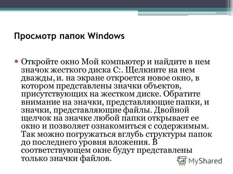 Просмотр папок Windows Откройте окно Мой компьютер и найдите в нем значок жесткого диска С:. Щелкните на нем дважды, и. на экране откроется новое окно, в котором представлены значки объектов, присутствующих на жестком диске. Обратите внимание на знач
