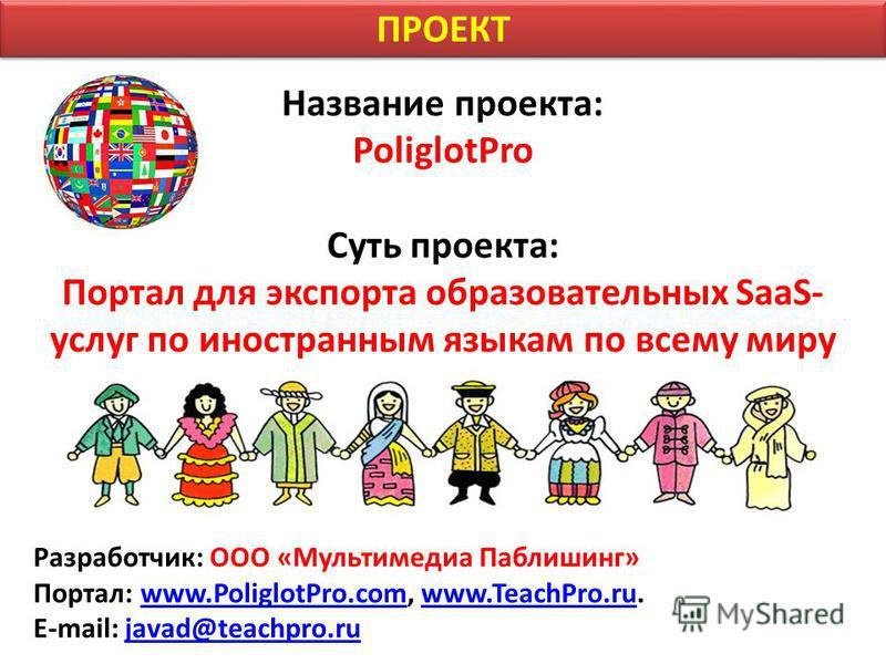 Название проекта: PoliglotPro Суть проекта: Портал для экспорта образовательных SaaS- услуг по иностранным языкам по всему миру Разработчик: ООО «Мультимедиа Паблишинг» Портал: www.PoliglotPro.com, www.TeachPro.ru.www.PoliglotPro.comwww.TeachPro.ru E
