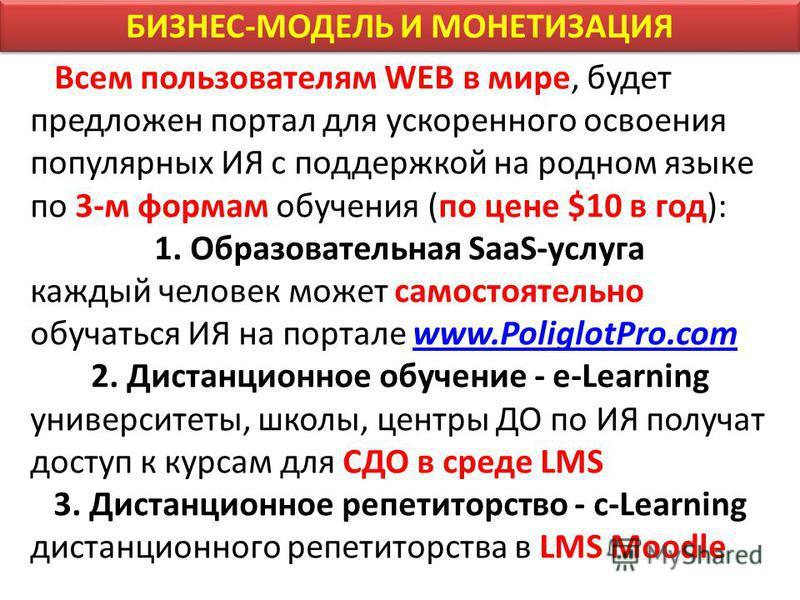 БИЗНЕС-МОДЕЛЬ И МОНЕТИЗАЦИЯ Всем пользователям WEB в мире, будет предложен портал для ускоренного освоения популярных ИЯ с поддержкой на родном языке по 3-м формам обучения (по цене $10 в год): 1. Образовательная SaaS-услуга каждый человек может само