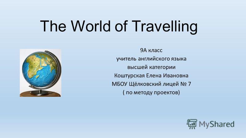 The World of Travelling 9А класс учитель английского языка высшей категории Коштурская Елена Ивановна МБОУ Щёлковский лицей 7 ( по методу проектов)