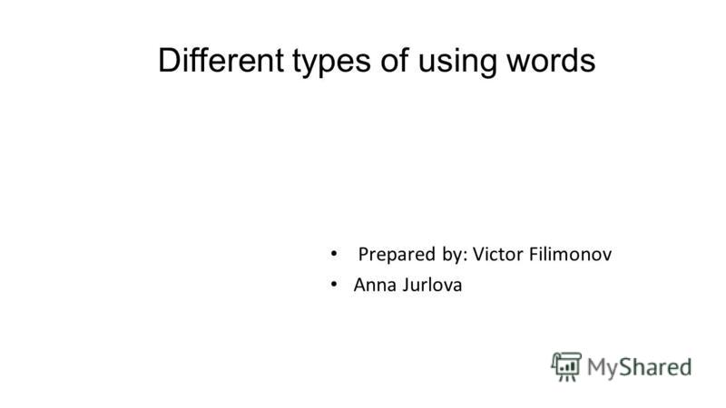 Different types of using words Prepared by: Victor Filimonov Anna Jurlova