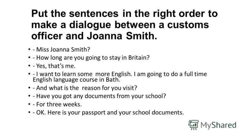 Put the sentences in the right order to make a dialogue between a customs officer and Joanna Smith. - Miss Joanna Smith? - How long are you going to stay in Britain? - Yes, thats me. - I want to learn some more English. I am going to do a full time E