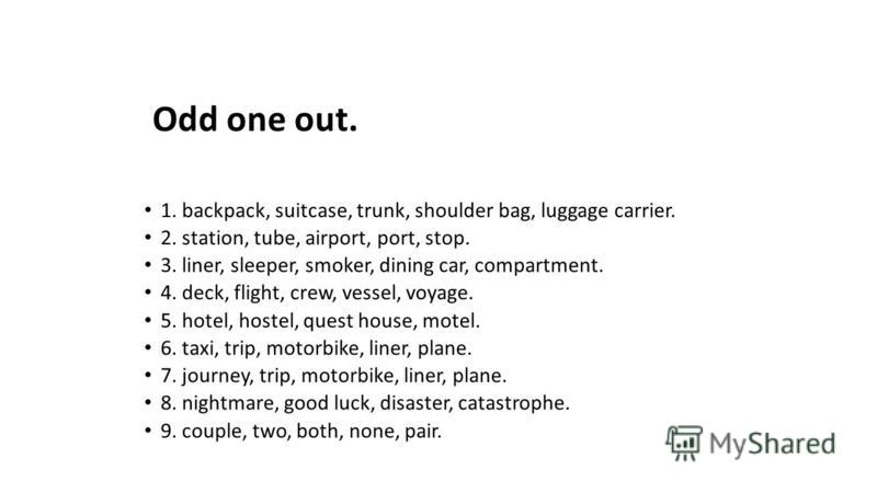 Odd one out. 1. backpack, suitcase, trunk, shoulder bag, luggage carrier. 2. station, tube, airport, port, stop. 3. liner, sleeper, smoker, dining car, compartment. 4. deck, flight, crew, vessel, voyage. 5. hotel, hostel, quest house, motel. 6. taxi,