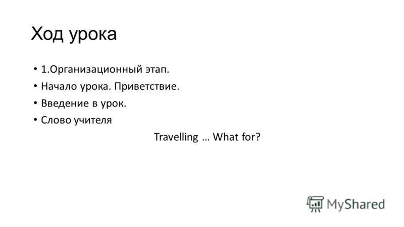 Ход урока 1.Организационный этап. Начало урока. Приветствие. Введение в урок. Слово учителя Travelling … What for?