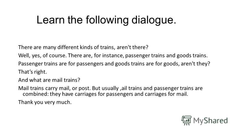 Learn the following dialogue. There are many different kinds of trains, aren't there? Well, yes, of course. There are, for instance, passenger trains and goods trains. Passenger trains are for passengers and goods trains are for goods, aren't they? T