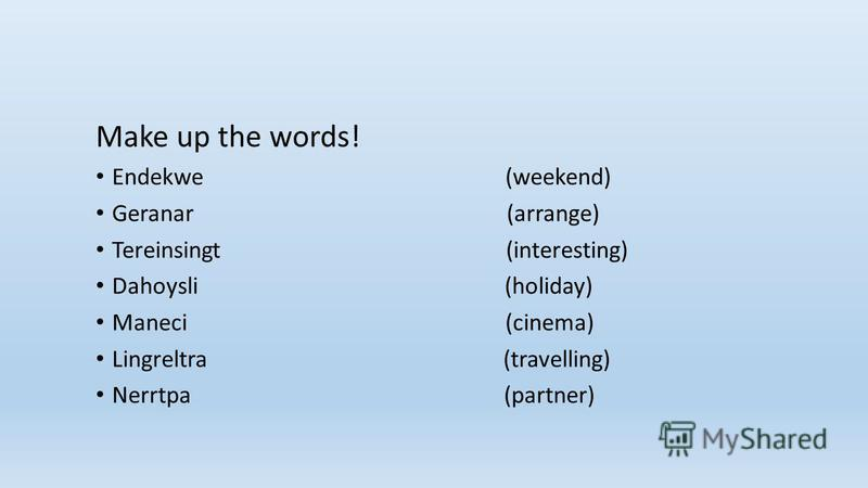 Make up the words! Endekwe (weekend) Geranar (arrange) Tereinsingt (interesting) Dahoysli (holiday) Maneci (cinema) Lingreltra (travelling) Nerrtpa (partner)