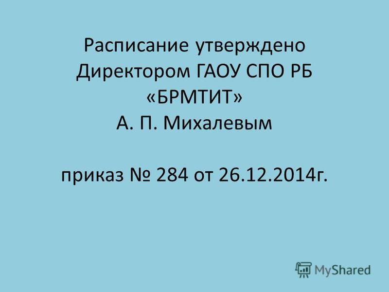 Расписание утверждено Директором ГАОУ СПО РБ «БРМТИТ» А. П. Михалевым приказ 284 от 26.12.2014 г.