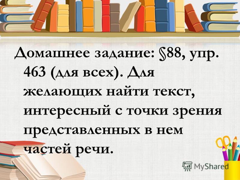 Домашнее задание: §88, упр. 463 (для всех). Для желающих найти текст, интересный с точки зрения представленных в нем частей речи.