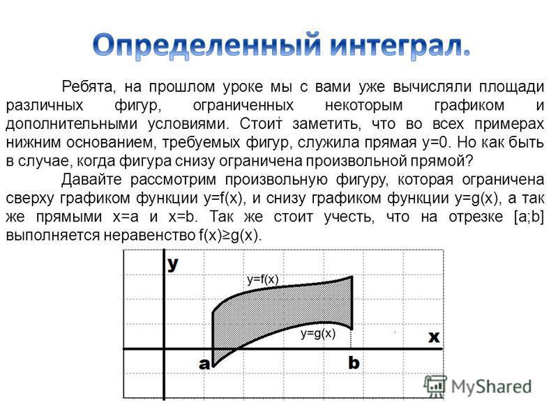 Ребята, на прошлом уроке мы с вами уже вычисляли площади различных фигур, ограниченных некоторым графиком и дополнительными условиями. Стоит заметить, что во всех примерах нижним основанием, требуемых фигур, служила прямая y=0. Но как быть в случае,
