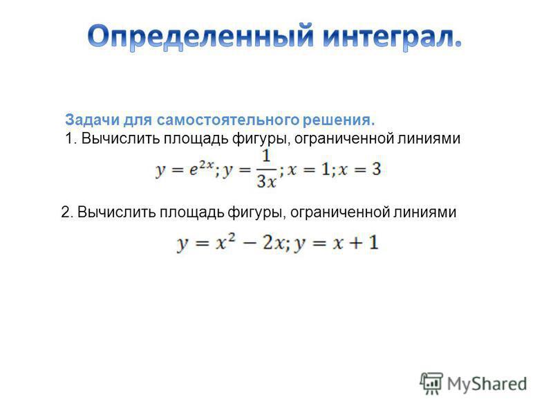 Задачи для самостоятельного решения. 1. Вычислить площадь фигуры, ограниченной линиями 2. Вычислить площадь фигуры, ограниченной линиями