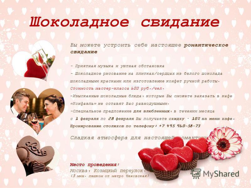 Вы можете устроить себе настоящее романтическое свидание - Приятная музыка и уютная обстановка - Шоколадное рисование на плитках/сердцах из белого шоколада шоколадными красками или изготовление конфет ручной работы. Стоимость мастер-класса 600 руб./ч
