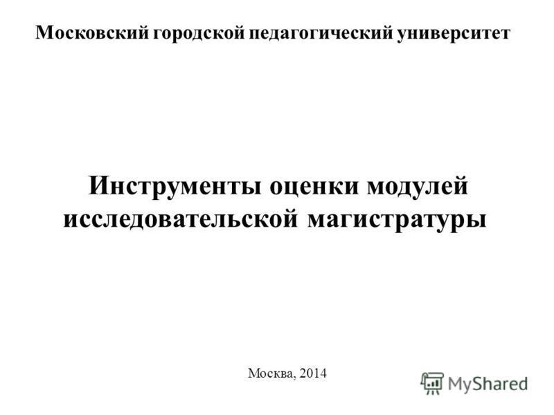 Инструменты оценки модулей исследовательской магистратуры Московский городской педагогический университет Москва, 2014
