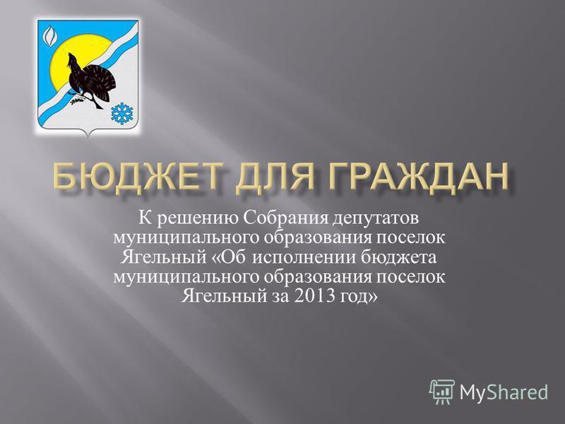 К решению Собрания депутатов муниципального образования поселок Ягельный « Об исполнении бюджета муниципального образования поселок Ягельный за 2013 год »
