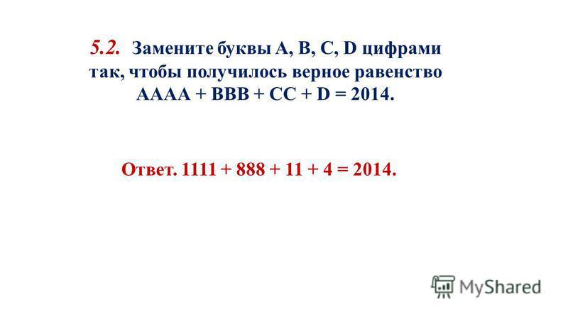 5.2. Замените буквы A, B, C, D цифрами так, чтобы получилось верное равенство АААА + ВВВ + CC + D = 2014. Ответ. 1111 + 888 + 11 + 4 = 2014.