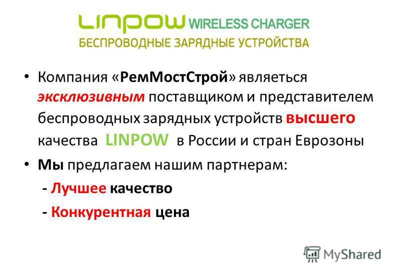 Компания «Рем МостСтрой» являеться эксклюзивным поставщиком и представителем беспроводных зарядных устройств высшего качества LINPOW в России и стран Еврозоны Мы предлагаем нашим партнерам: - Лучшее качество - Конкурентная цена