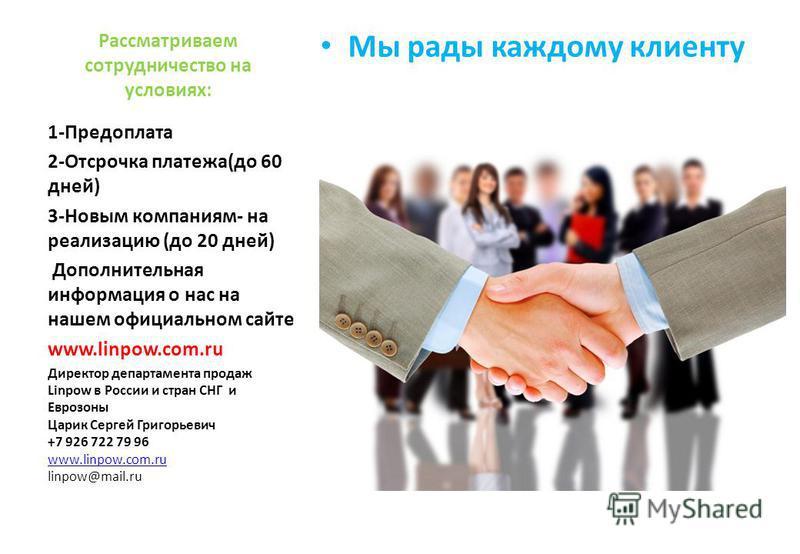 Рассматриваем сотрудничество на условиях: Мы рады каждому клиенту 1-Предоплата 2-Отсрочка платежа(до 60 дней) 3-Новым компаниям- на реализацию (до 20 дней) Дополнительная информация о нас на нашем официальном сайте www.linpow.com.ru Директор департам