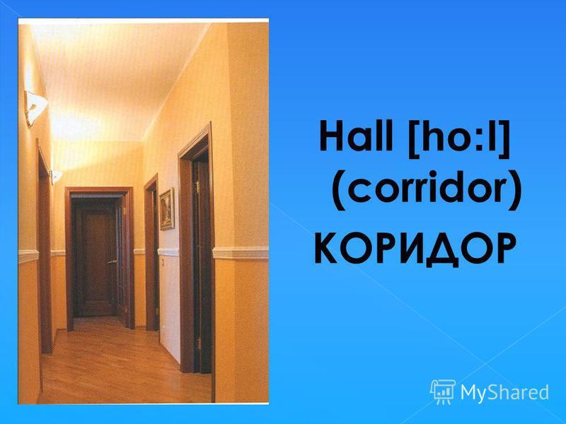 Hall [ho:l] (corridor) КОРИДОР