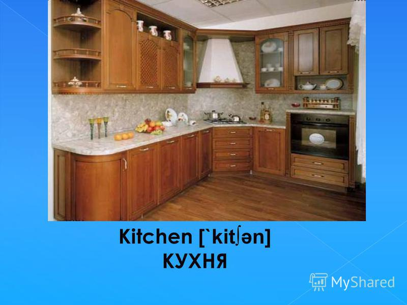 Kitchen [`kitәn] КУХНЯ