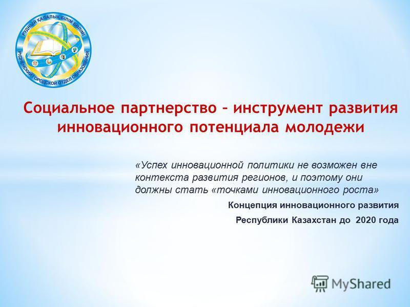 «Успех инновационной политики не возможен вне контекста развития регионов, и поэтому они должны стать «точками инновационного роста» Концепция инновационного развития Республики Казахстан до 2020 года Социальное партнерство – инструмент развития инно