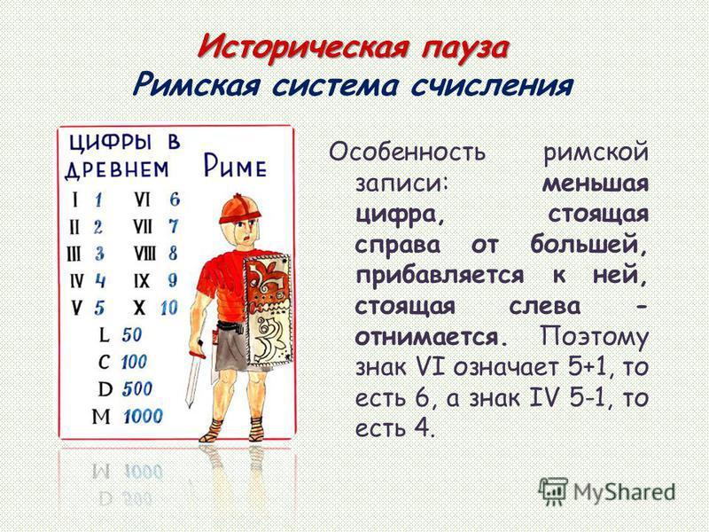 Особенность римской записи: меньшая цифра, стоящая справа от большей, прибавляется к ней, стоящая слева - отнимается. Поэтому знак VI означает 5+1, то есть 6, а знак IV 5-1, то есть 4. Историческая пауза Историческая пауза Римская система счисления
