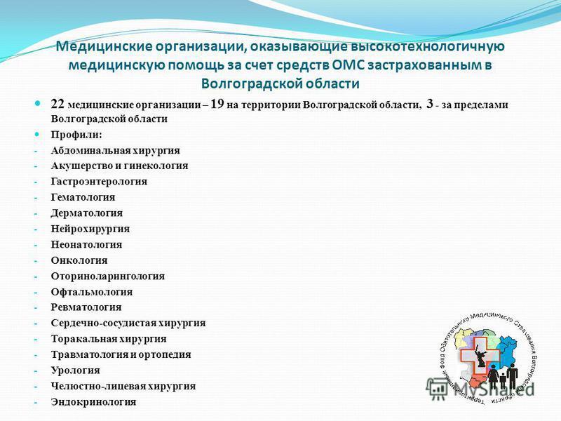 Медицинские организации, оказывающие высокотехнологичную медицинскую помощь за счет средств ОМС застрахованным в Волгоградской области 22 медицинские организации – 19 на территории Волгоградской области, 3 - за пределами Волгоградской области Профили