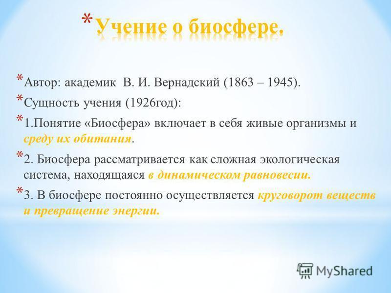 * Автор: академик В. И. Вернадский (1863 – 1945). * Сущность учения (1926 год): * 1. Понятие «Биосфера» включает в себя живые организмы и среду их обитания. * 2. Биосфера рассматривается как сложная экологическая система, находящаяся в динамическом р