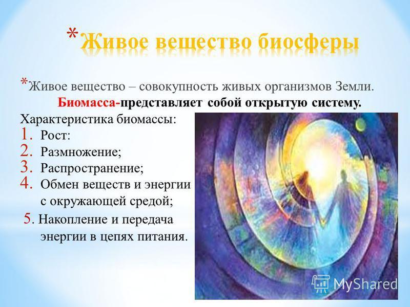 * Живое вещество – совокупность живых организмов Земли. Биомасса-представляет собой открытую систему. Характеристика биомассы: 1. Рост: 2. Размножение; 3. Распространение; 4. Обмен веществ и энергии с окружающей средой; 5. Накопление и передача энерг