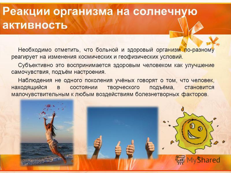 Реакции организма на солнечную активность Необходимо отметить, что больной и здоровый организм по-разному реагирует на изменения космических и геофизических условий. Субъективно это воспринимается здоровым человеком как улучшение самочувствия, подъём